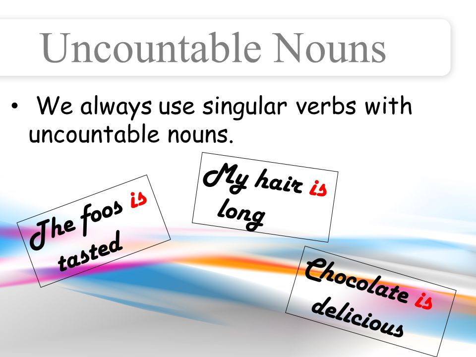 Uncountable Nouns We always use singular verbs with uncountable nouns.