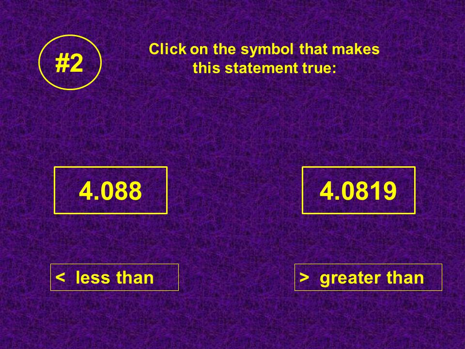 Click on the symbol that makes this statement true: 4.0884.0819 #2 < less than> greater than < > =