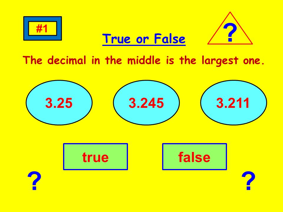 True or False The decimal in the middle is the largest one. 3.253.2453.211 truefalse #1 ? ??