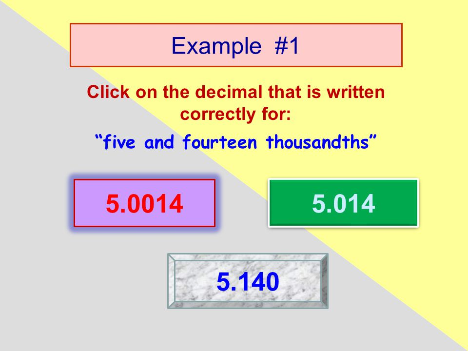 Example #1 Click on the decimal that is written correctly for: five and fourteen thousandths 5.0014 5.014 5.140