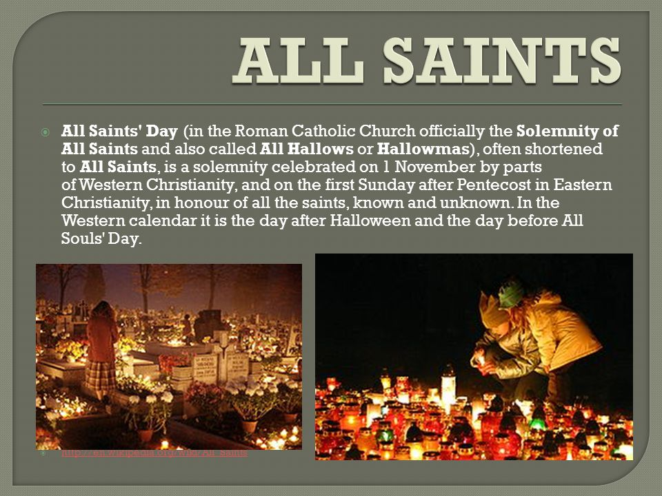  All Saints Day (in the Roman Catholic Church officially the Solemnity of All Saints and also called All Hallows or Hallowmas), often shortened to All Saints, is a solemnity celebrated on 1 November by parts of Western Christianity, and on the first Sunday after Pentecost in Eastern Christianity, in honour of all the saints, known and unknown.