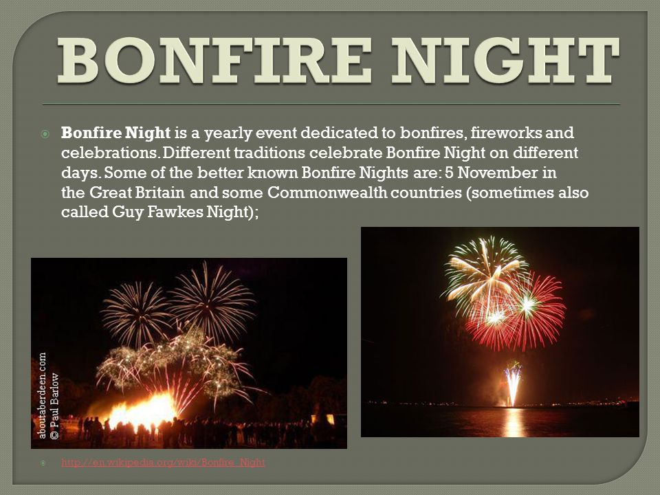  Bonfire Night is a yearly event dedicated to bonfires, fireworks and celebrations.