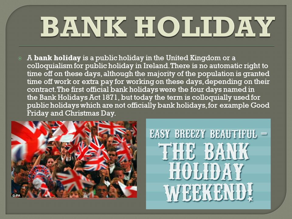  A bank holiday is a public holiday in the United Kingdom or a colloquialism for public holiday in Ireland.