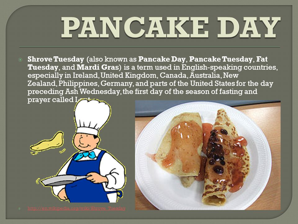  Shrove Tuesday (also known as Pancake Day, Pancake Tuesday, Fat Tuesday, and Mardi Gras) is a term used in English-speaking countries, especially in Ireland, United Kingdom, Canada, Australia, New Zealand, Philippines, Germany, and parts of the United States for the day preceding Ash Wednesday, the first day of the season of fasting and prayer called Lent.