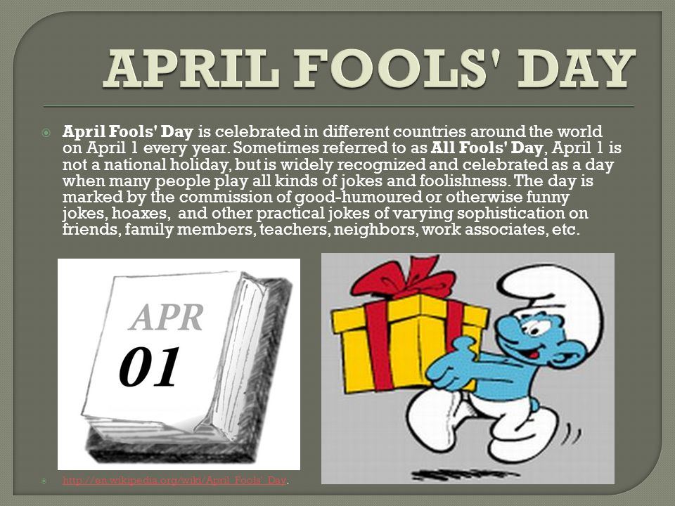 April Fools Day is celebrated in different countries around the world on April 1 every year.