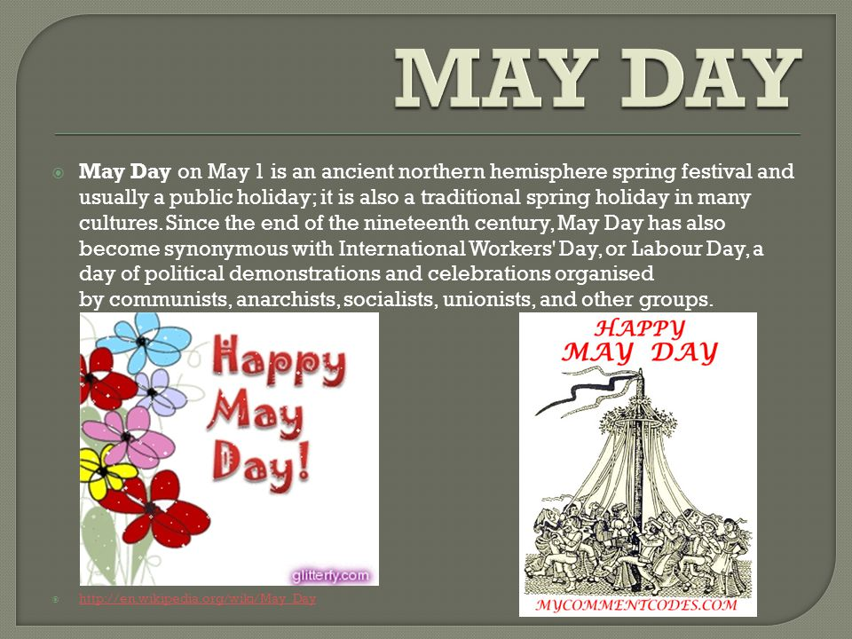  May Day on May 1 is an ancient northern hemisphere spring festival and usually a public holiday; it is also a traditional spring holiday in many cultures.