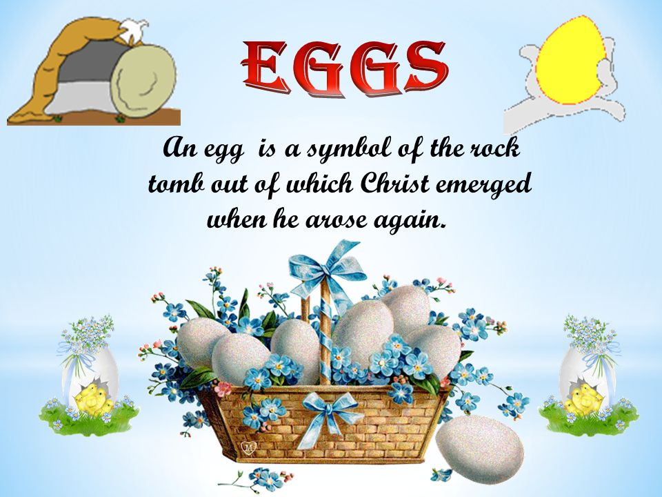 An egg is a symbol of the rock tomb out of which Christ emerged when he arose again.