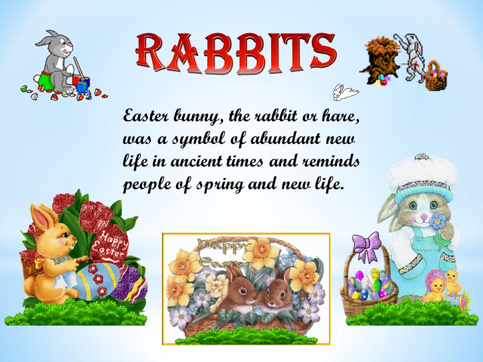 Easter bunny, the rabbit or hare, was a symbol of abundant new life in ancient times and reminds people of spring and new life.