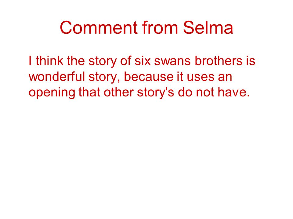 Comment from Selma I think the story of six swans brothers is wonderful story, because it uses an opening that other story s do not have.