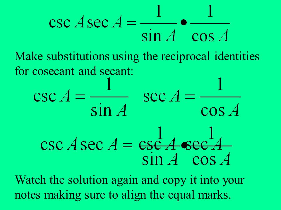 Make substitutions using the reciprocal identities for cosecant and secant: Watch the solution again and copy it into your notes making sure to align