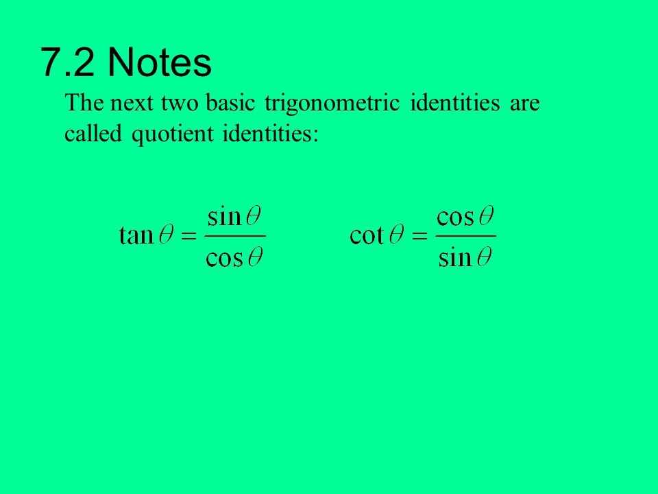 7.2 Notes The next two basic trigonometric identities are called quotient identities: