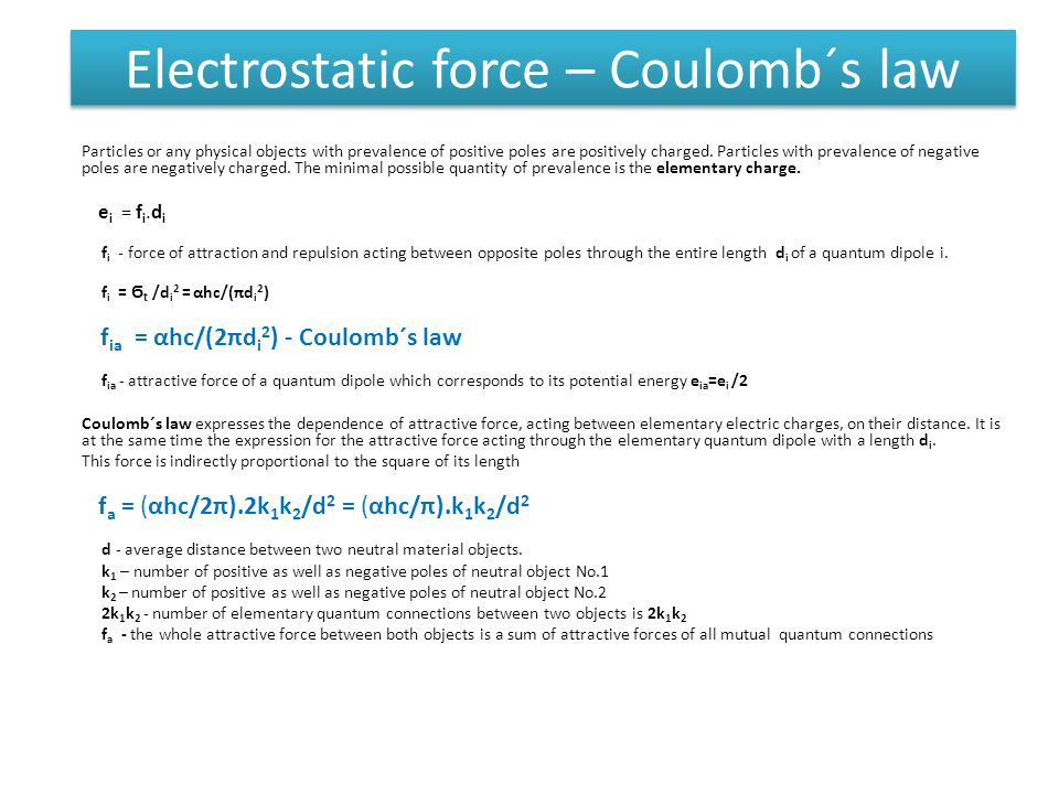 Electrostatic force – Coulomb´s law Particles or any physical objects with prevalence of positive poles are positively charged.
