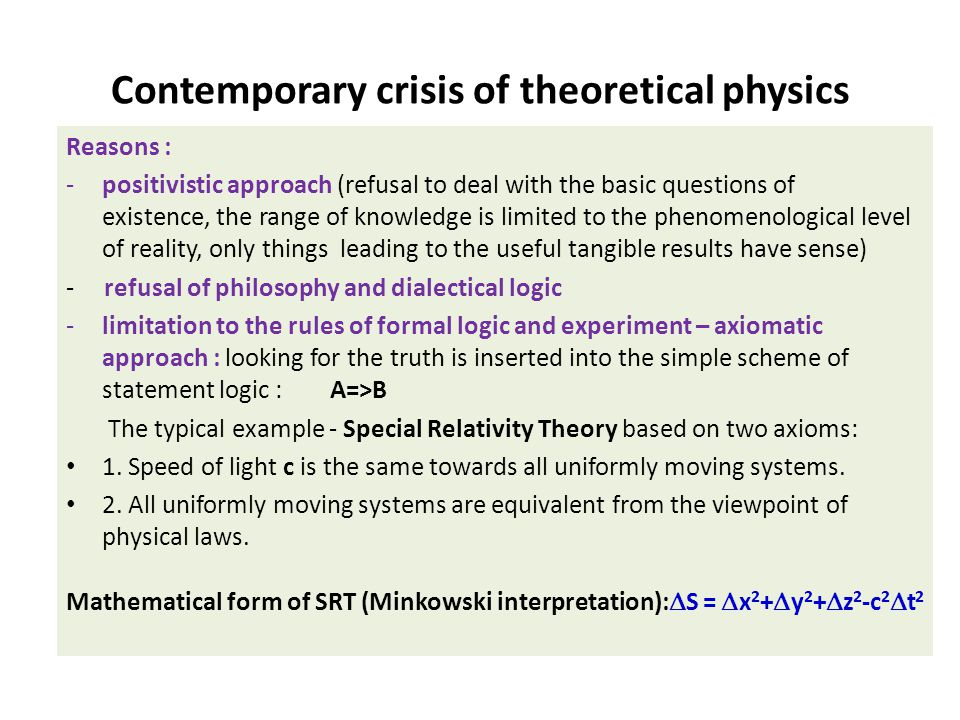 Contemporary crisis of theoretical physics Reasons : -positivistic approach (refusal to deal with the basic questions of existence, the range of knowledge is limited to the phenomenological level of reality, only things leading to the useful tangible results have sense) - refusal of philosophy and dialectical logic -limitation to the rules of formal logic and experiment – axiomatic approach : looking for the truth is inserted into the simple scheme of statement logic : A=>B The typical example - Special Relativity Theory based on two axioms: 1.