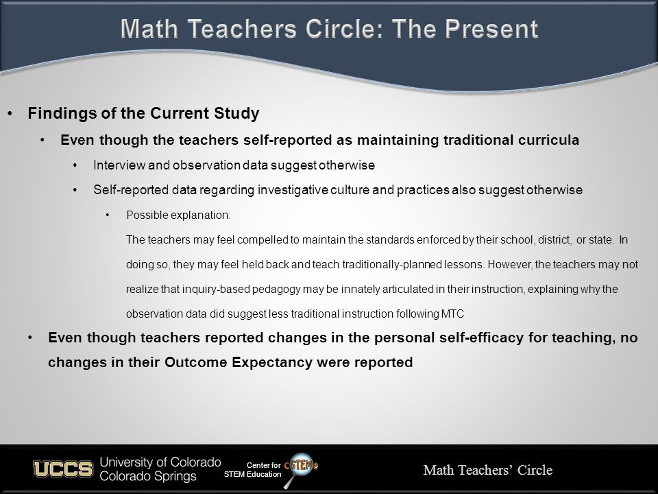 Math Teachers' Circle Center for STEM Education Findings of the Current Study Even though the teachers self-reported as maintaining traditional curricula Interview and observation data suggest otherwise Self-reported data regarding investigative culture and practices also suggest otherwise Possible explanation: The teachers may feel compelled to maintain the standards enforced by their school, district, or state.