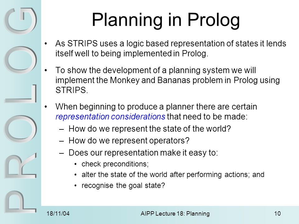 18/11/04AIPP Lecture 18: Planning10 Planning in Prolog As STRIPS uses a logic based representation of states it lends itself well to being implemented in Prolog.