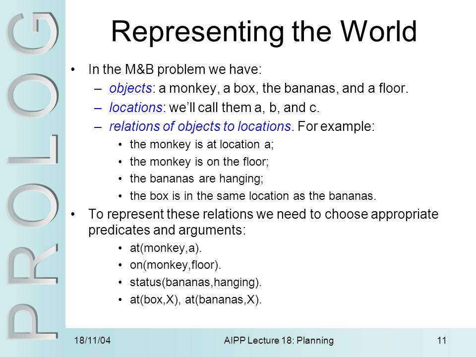 18/11/04AIPP Lecture 18: Planning11 Representing the World In the M&B problem we have: –objects: a monkey, a box, the bananas, and a floor.