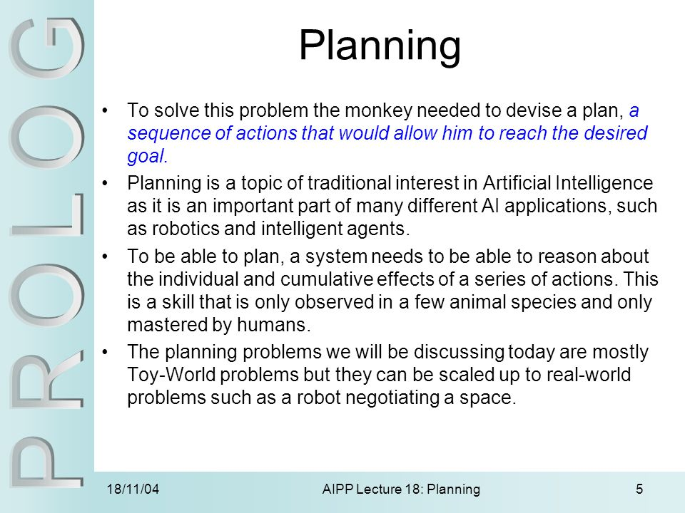 18/11/04AIPP Lecture 18: Planning5 Planning To solve this problem the monkey needed to devise a plan, a sequence of actions that would allow him to reach the desired goal.