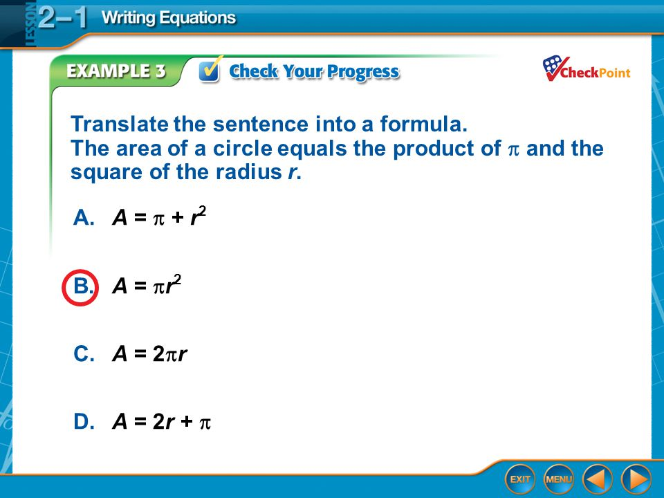 Example 3 A.A =  + r 2 B.A =  r 2 C.A = 2  r D.A = 2r +  Translate the sentence into a formula. The area of a circle equals the product of  and t