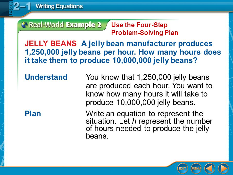 Example 2 Use the Four-Step Problem-Solving Plan JELLY BEANS A jelly bean manufacturer produces 1,250,000 jelly beans per hour. How many hours does it