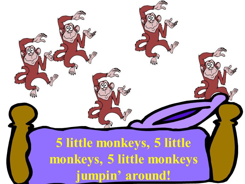 5 little monkeys, 5 little monkeys, 5 little monkeys jumpin' around!