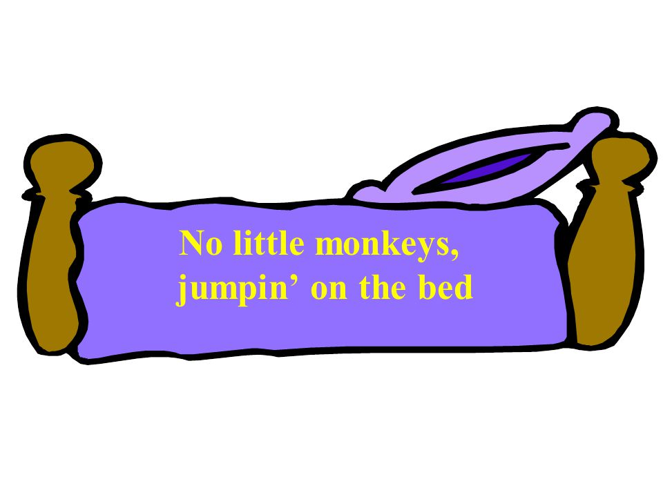 No little monkeys, jumpin' on the bed