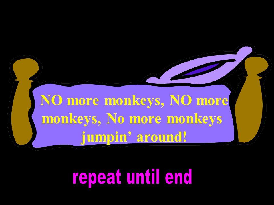 NO more monkeys, NO more monkeys, No more monkeys jumpin' around!