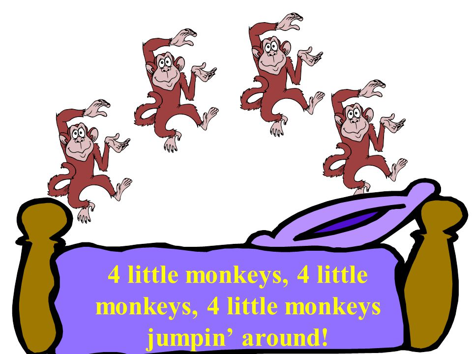 4 little monkeys, 4 little monkeys, 4 little monkeys jumpin' around!