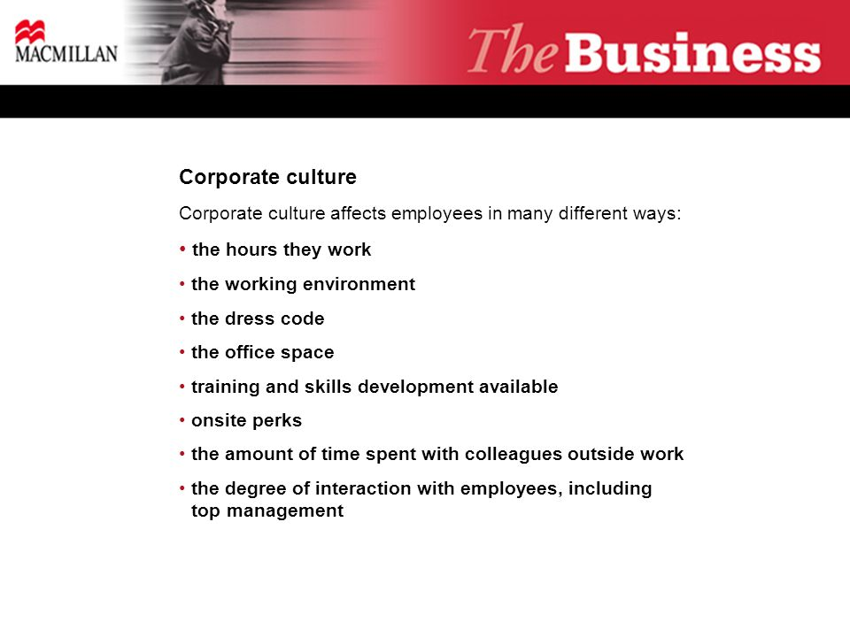Corporate culture Corporate culture affects employees in many different ways: the hours they work the working environment the dress code the office space training and skills development available onsite perks the amount of time spent with colleagues outside work the degree of interaction with employees, including ** top management