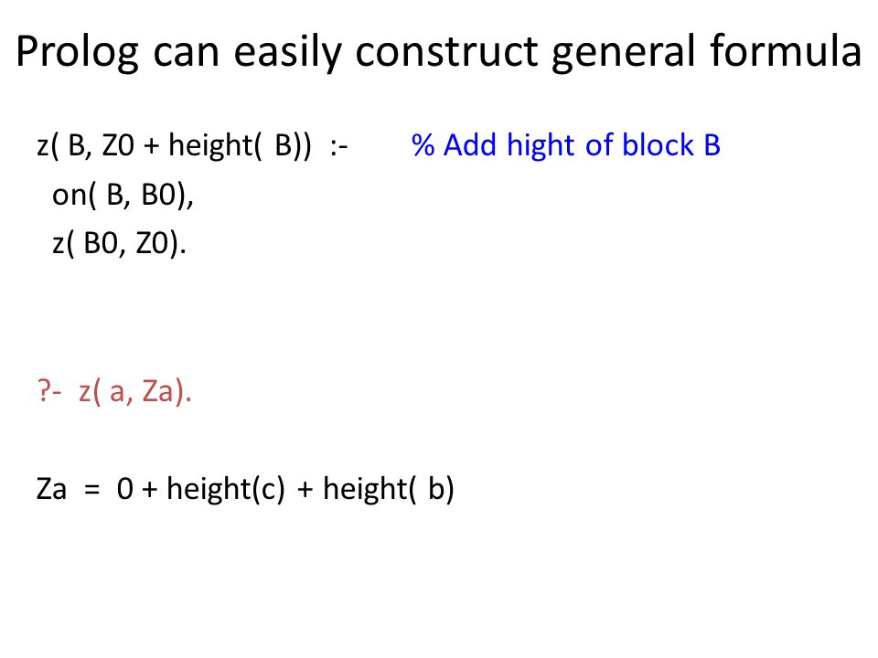 Prolog can easily construct general formula z( B, Z0 + height( B)) :- % Add hight of block B on( B, B0), z( B0, Z0). ?- z( a, Za). Za = 0 + height(c)