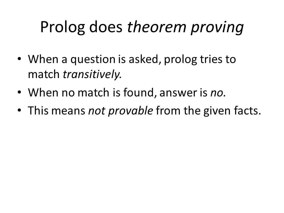Prolog does theorem proving When a question is asked, prolog tries to match transitively.
