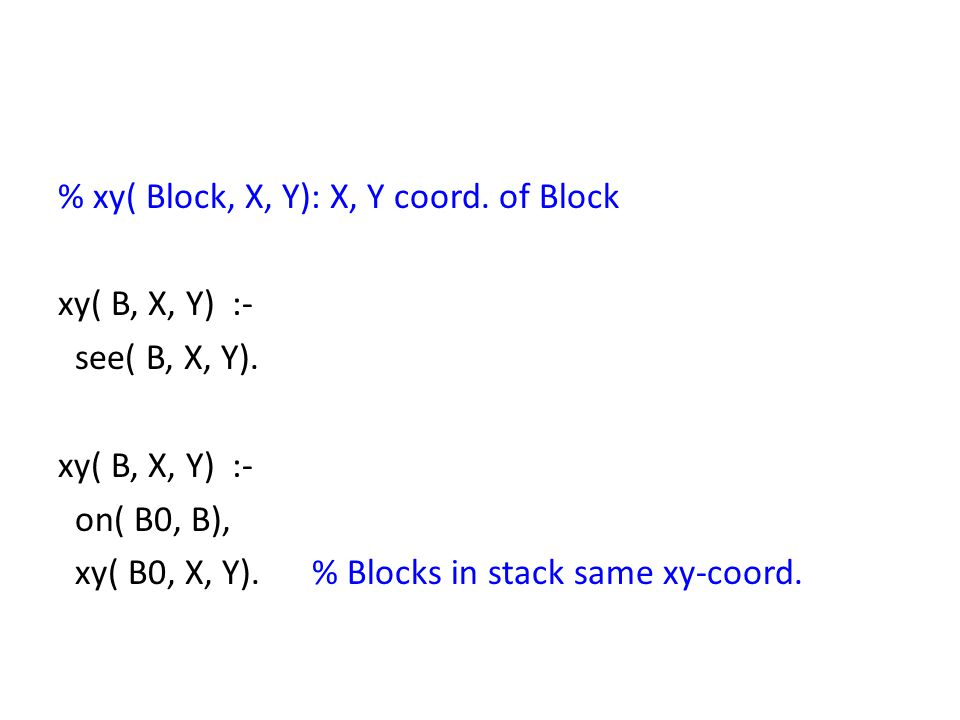 % xy( Block, X, Y): X, Y coord. of Block xy( B, X, Y) :- see( B, X, Y). xy( B, X, Y) :- on( B0, B), xy( B0, X, Y). % Blocks in stack same xy-coord.