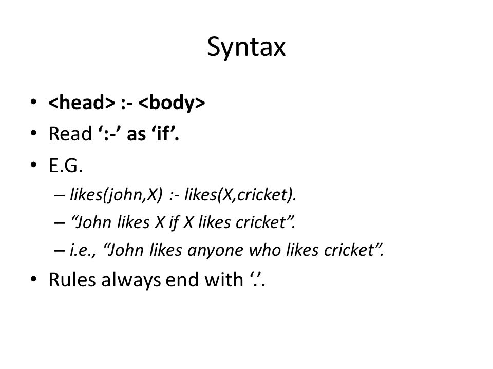 "Syntax :- Read ':-' as 'if'. E.G. – likes(john,X) :- likes(X,cricket). – ""John likes X if X likes cricket"". – i.e., ""John likes anyone who likes crick"