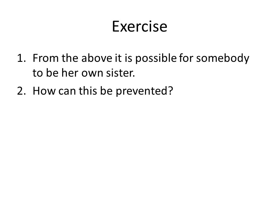 Exercise 1.From the above it is possible for somebody to be her own sister. 2.How can this be prevented?