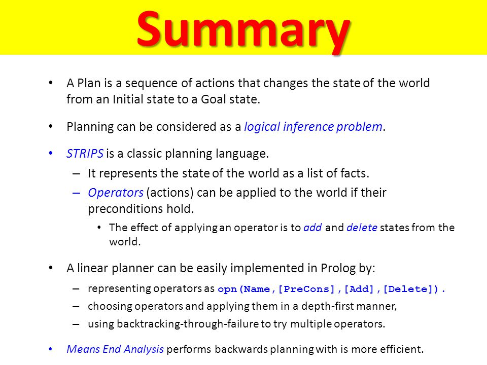 Summary A Plan is a sequence of actions that changes the state of the world from an Initial state to a Goal state. Planning can be considered as a log