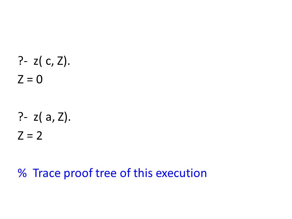 ?- z( c, Z). Z = 0 ?- z( a, Z). Z = 2 % Trace proof tree of this execution