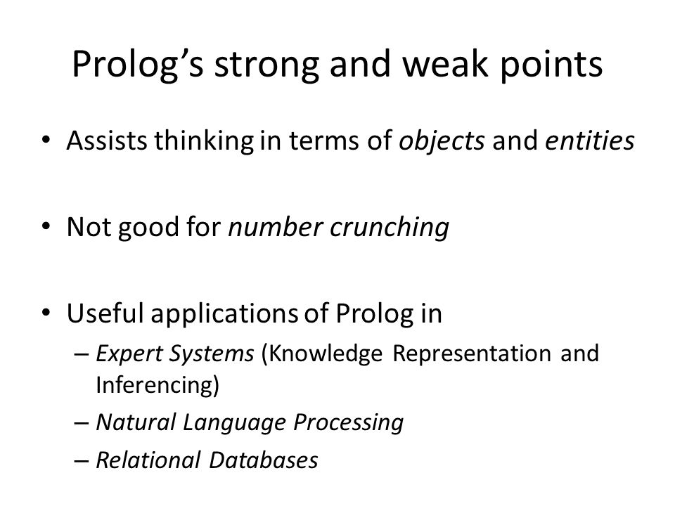 Prolog's strong and weak points Assists thinking in terms of objects and entities Not good for number crunching Useful applications of Prolog in – Exp