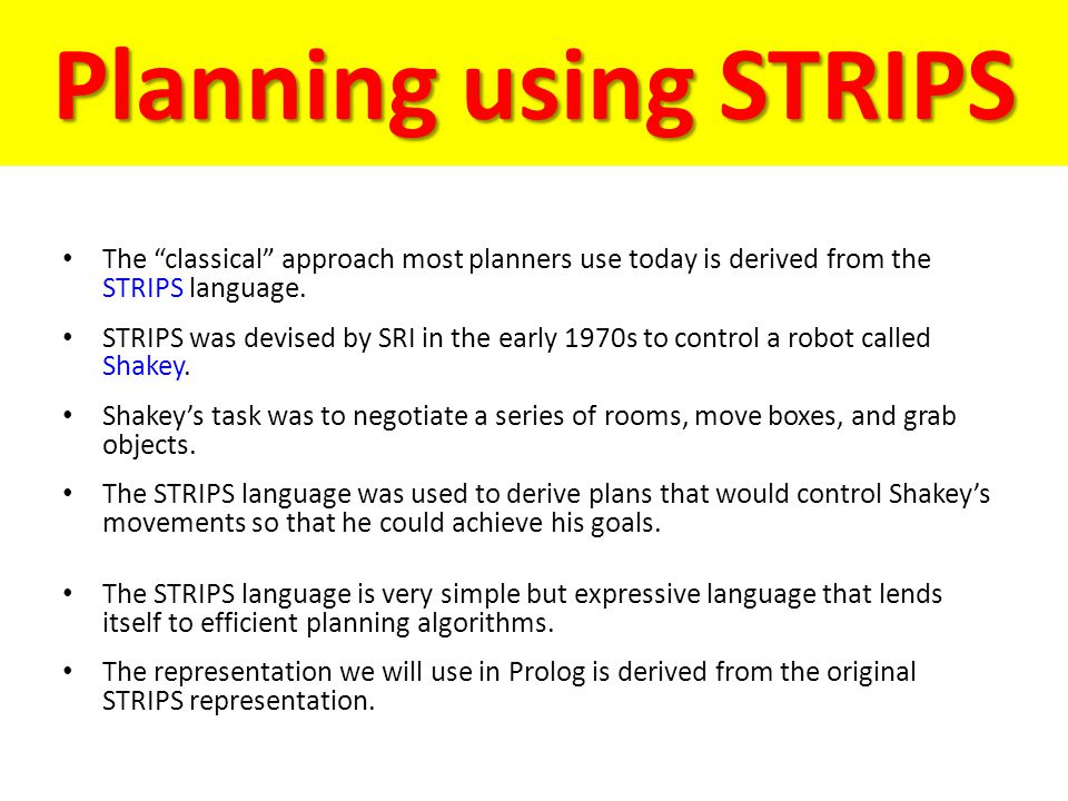 "Planning using STRIPS The ""classical"" approach most planners use today is derived from the STRIPS language. STRIPS was devised by SRI in the early 197"