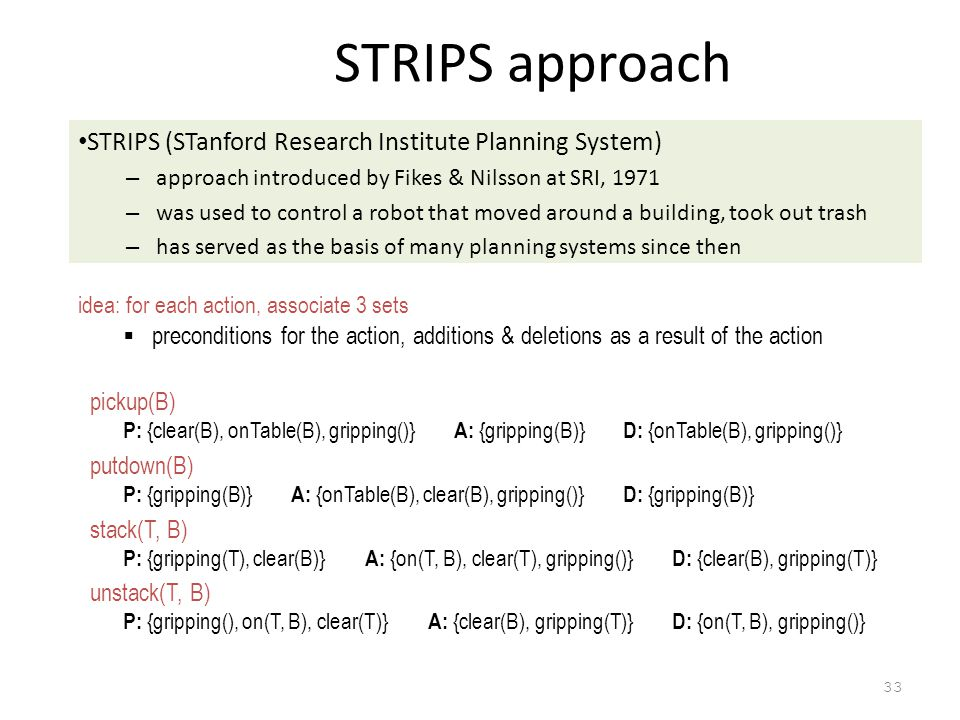 33 STRIPS approach STRIPS (STanford Research Institute Planning System) – approach introduced by Fikes & Nilsson at SRI, 1971 – was used to control a