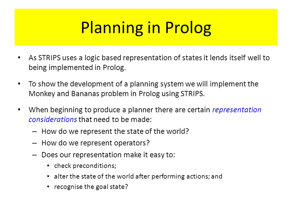 Planning in Prolog As STRIPS uses a logic based representation of states it lends itself well to being implemented in Prolog. To show the development