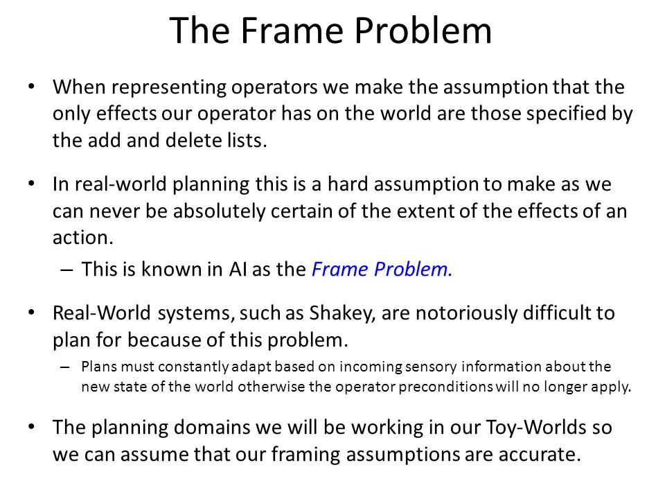 The Frame Problem When representing operators we make the assumption that the only effects our operator has on the world are those specified by the ad
