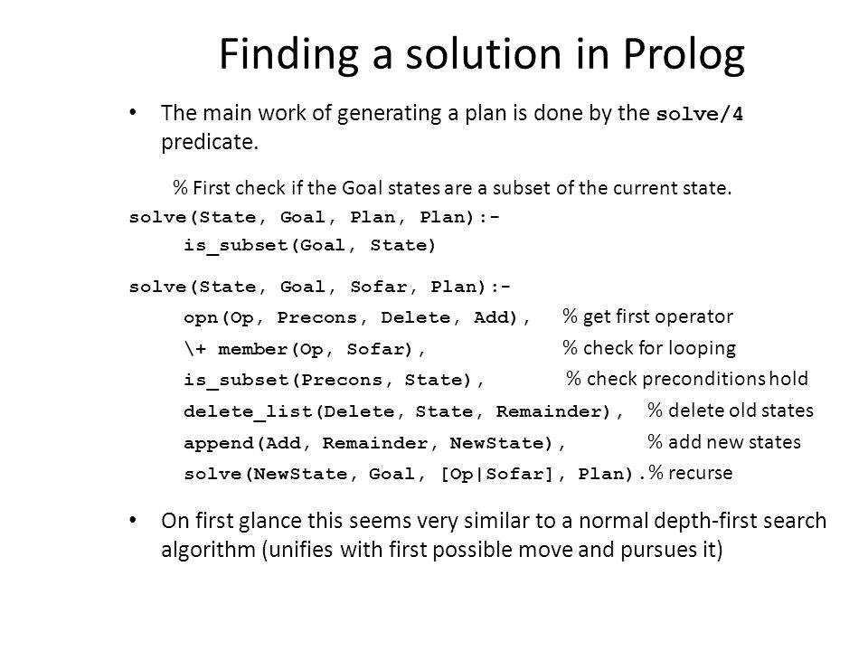 Finding a solution in Prolog The main work of generating a plan is done by the solve/4 predicate. % First check if the Goal states are a subset of the