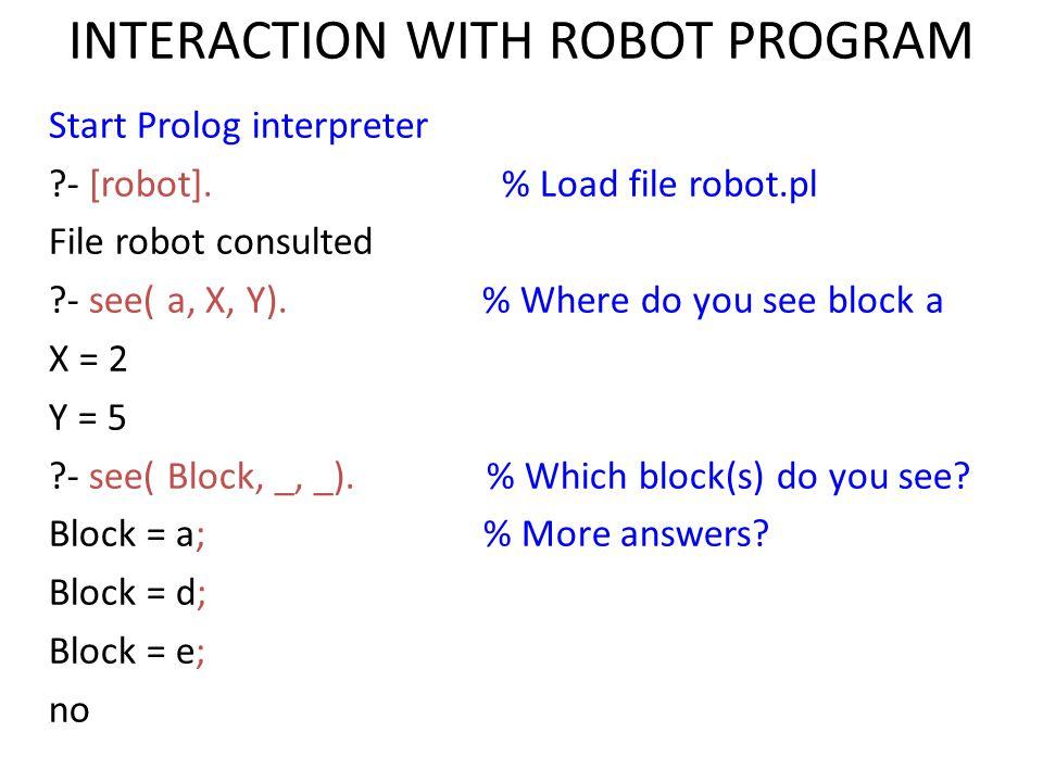 INTERACTION WITH ROBOT PROGRAM Start Prolog interpreter ?- [robot].