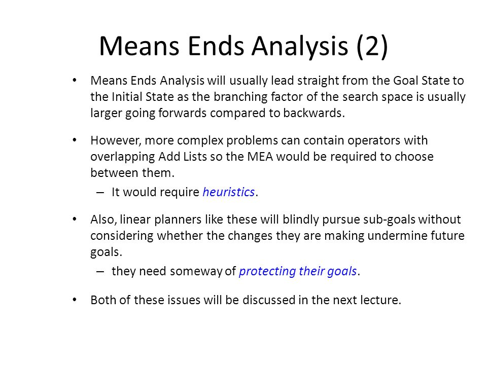 Means Ends Analysis (2) Means Ends Analysis will usually lead straight from the Goal State to the Initial State as the branching factor of the search space is usually larger going forwards compared to backwards.