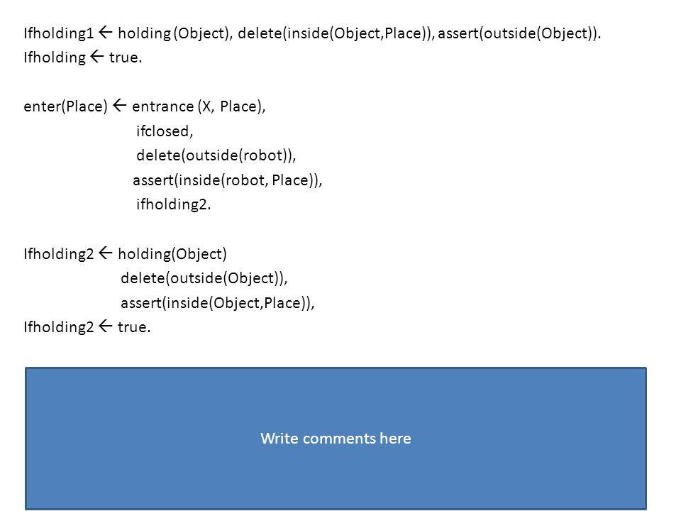 Ifholding1  holding (Object), delete(inside(Object,Place)), assert(outside(Object)).