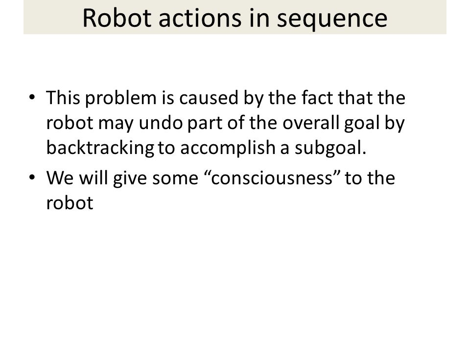 This problem is caused by the fact that the robot may undo part of the overall goal by backtracking to accomplish a subgoal.