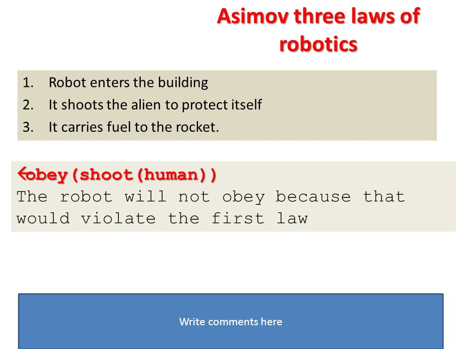 1.Robot enters the building 2.It shoots the alien to protect itself 3.It carries fuel to the rocket.  obey(shoot(human)) The robot will not obey beca