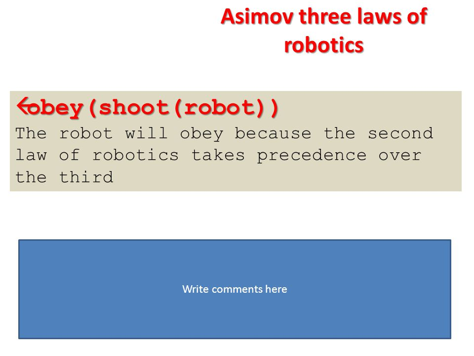  obey(shoot(robot)) The robot will obey because the second law of robotics takes precedence over the third Write comments here Asimov three laws of r