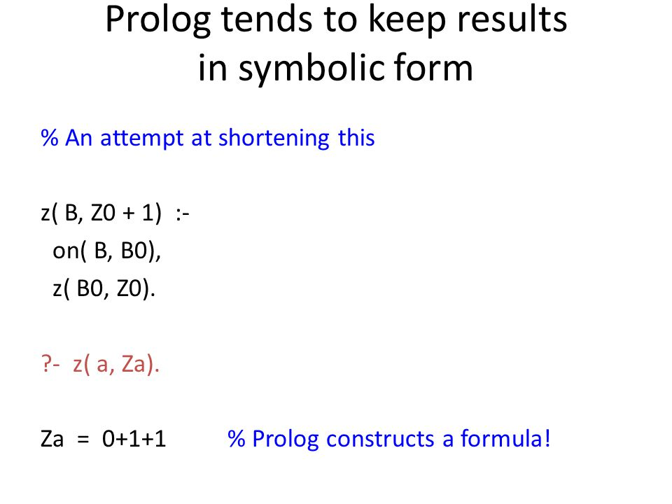Prolog tends to keep results in symbolic form % An attempt at shortening this z( B, Z0 + 1) :- on( B, B0), z( B0, Z0). ?- z( a, Za). Za = 0+1+1 % Prol