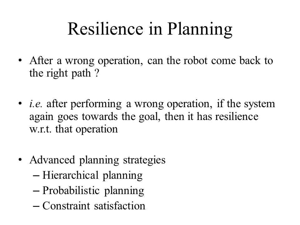 Resilience in Planning After a wrong operation, can the robot come back to the right path ? i.e. after performing a wrong operation, if the system aga