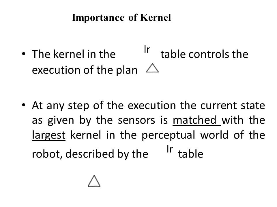 The kernel in the lr table controls the execution of the plan At any step of the execution the current state as given by the sensors is matched with the largest kernel in the perceptual world of the robot, described by the lr table Importance of Kernel